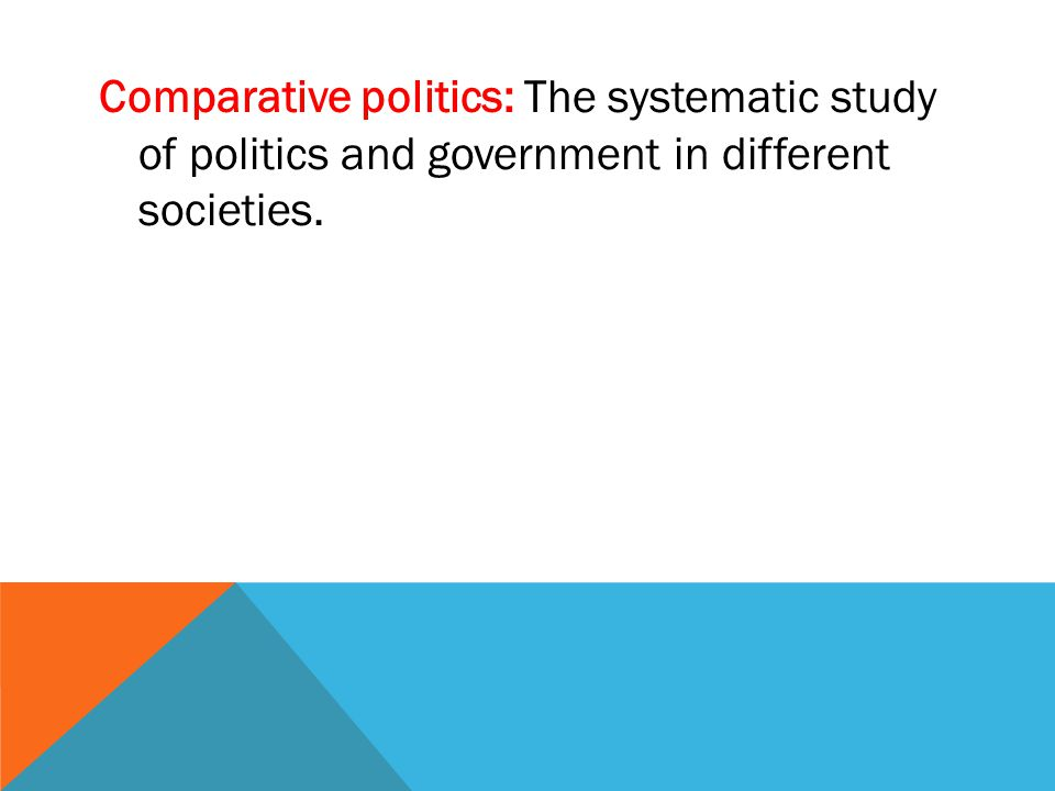 Comparative politics: The systematic study of politics and government in different societies.