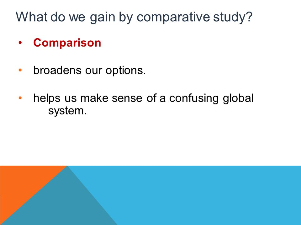 What do we gain by comparative study. Comparison broadens our options.
