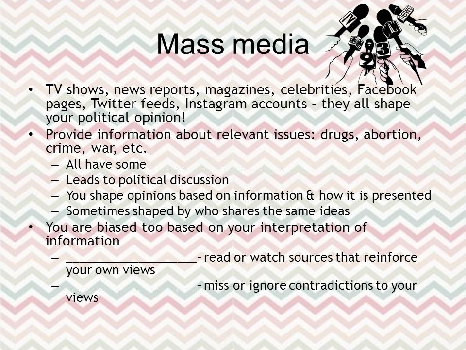 Mass media TV shows, news reports, magazines, celebrities, Facebook pages, Twitter feeds, Instagram accounts – they all shape your political opinion.