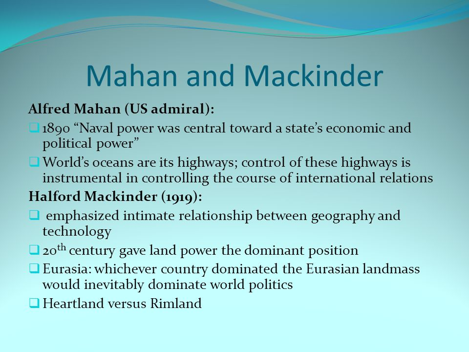 Mahan and Mackinder Alfred Mahan (US admiral):  1890 Naval power was central toward a state's economic and political power  World's oceans are its highways; control of these highways is instrumental in controlling the course of international relations Halford Mackinder (1919):  emphasized intimate relationship between geography and technology  20 th century gave land power the dominant position  Eurasia: whichever country dominated the Eurasian landmass would inevitably dominate world politics  Heartland versus Rimland