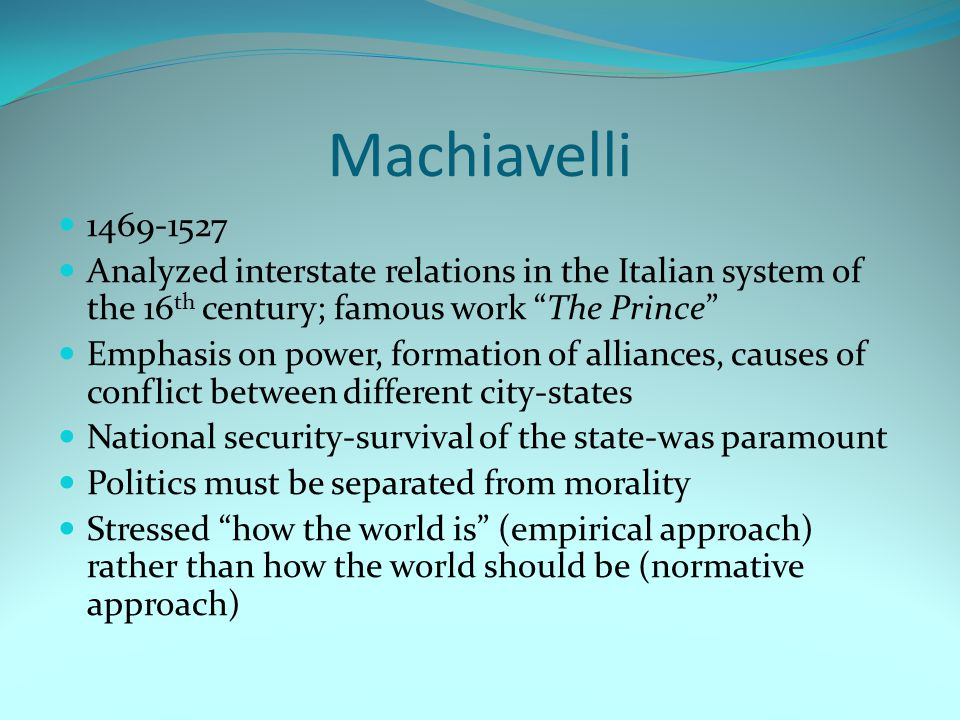 Machiavelli 1469-1527 Analyzed interstate relations in the Italian system of the 16 th century; famous work The Prince Emphasis on power, formation of alliances, causes of conflict between different city-states National security-survival of the state-was paramount Politics must be separated from morality Stressed how the world is (empirical approach) rather than how the world should be (normative approach)