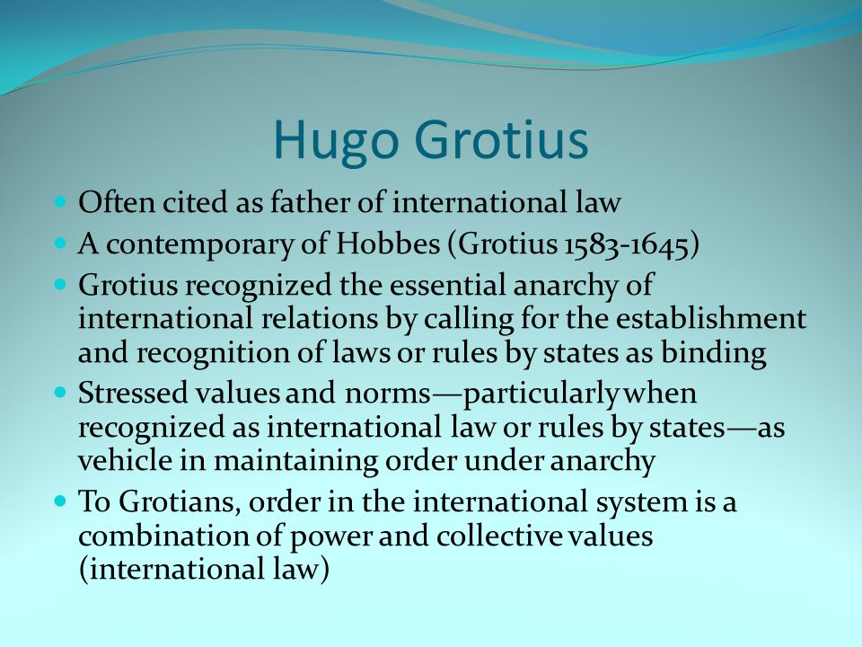 Hugo Grotius Often cited as father of international law A contemporary of Hobbes (Grotius 1583-1645) Grotius recognized the essential anarchy of international relations by calling for the establishment and recognition of laws or rules by states as binding Stressed values and norms—particularly when recognized as international law or rules by states—as vehicle in maintaining order under anarchy To Grotians, order in the international system is a combination of power and collective values (international law)