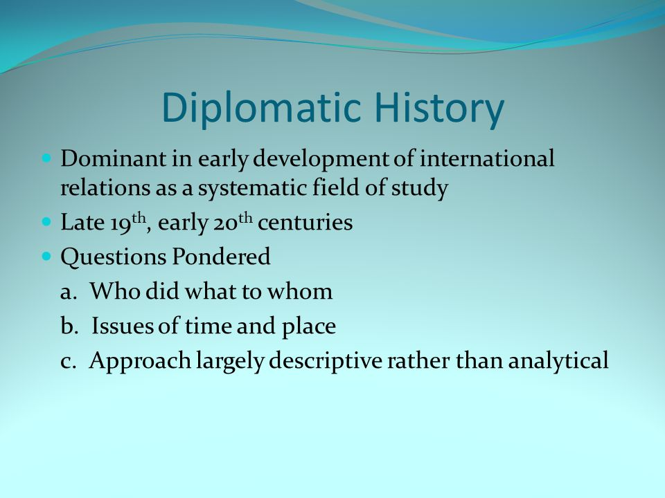 Diplomatic History Dominant in early development of international relations as a systematic field of study Late 19 th, early 20 th centuries Questions Pondered a.