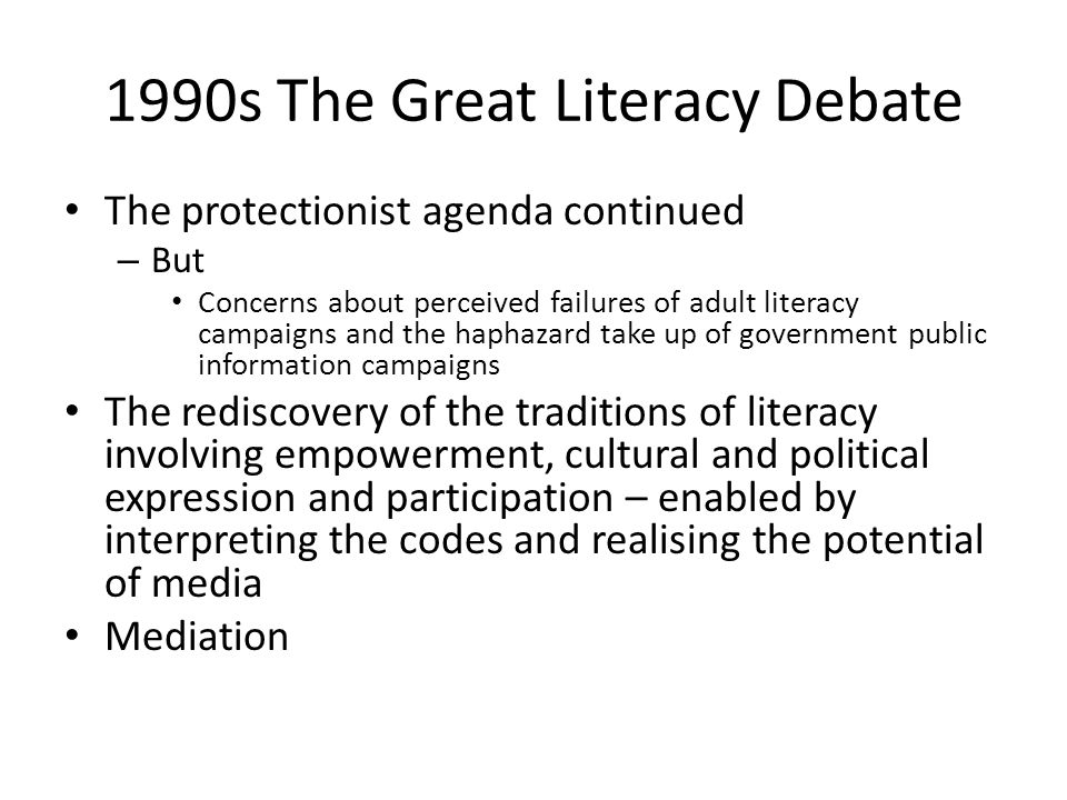 1990s The Great Literacy Debate The protectionist agenda continued – But Concerns about perceived failures of adult literacy campaigns and the haphazard take up of government public information campaigns The rediscovery of the traditions of literacy involving empowerment, cultural and political expression and participation – enabled by interpreting the codes and realising the potential of media Mediation