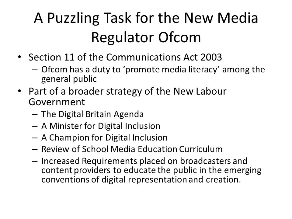A Puzzling Task for the New Media Regulator Ofcom Section 11 of the Communications Act 2003 – Ofcom has a duty to 'promote media literacy' among the general public Part of a broader strategy of the New Labour Government – The Digital Britain Agenda – A Minister for Digital Inclusion – A Champion for Digital Inclusion – Review of School Media Education Curriculum – Increased Requirements placed on broadcasters and content providers to educate the public in the emerging conventions of digital representation and creation.