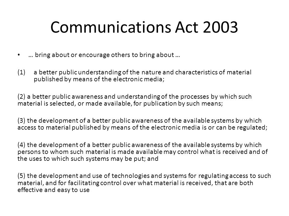 Communications Act 2003 … bring about or encourage others to bring about … (1)a better public understanding of the nature and characteristics of material published by means of the electronic media; (2) a better public awareness and understanding of the processes by which such material is selected, or made available, for publication by such means; (3) the development of a better public awareness of the available systems by which access to material published by means of the electronic media is or can be regulated; (4) the development of a better public awareness of the available systems by which persons to whom such material is made available may control what is received and of the uses to which such systems may be put; and (5) the development and use of technologies and systems for regulating access to such material, and for facilitating control over what material is received, that are both effective and easy to use