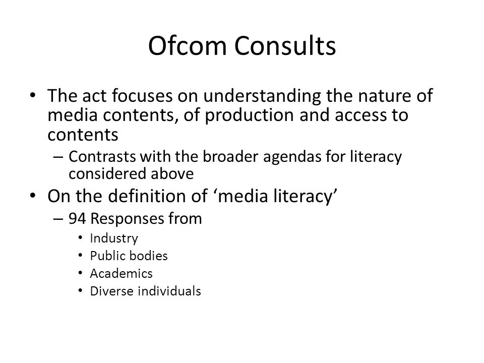 Ofcom Consults The act focuses on understanding the nature of media contents, of production and access to contents – Contrasts with the broader agendas for literacy considered above On the definition of 'media literacy' – 94 Responses from Industry Public bodies Academics Diverse individuals