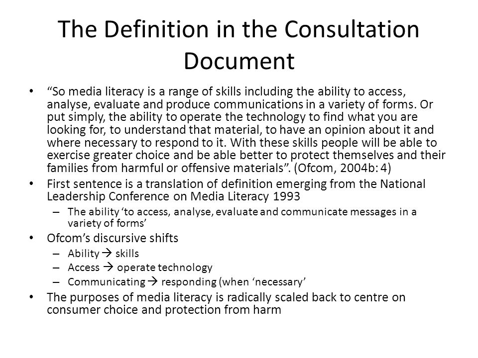 The Definition in the Consultation Document So media literacy is a range of skills including the ability to access, analyse, evaluate and produce communications in a variety of forms.