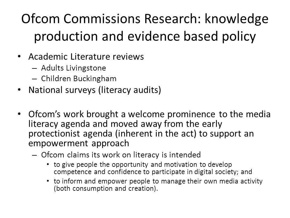 Ofcom Commissions Research: knowledge production and evidence based policy Academic Literature reviews – Adults Livingstone – Children Buckingham National surveys (literacy audits) Ofcom's work brought a welcome prominence to the media literacy agenda and moved away from the early protectionist agenda (inherent in the act) to support an empowerment approach – Ofcom claims its work on literacy is intended to give people the opportunity and motivation to develop competence and confidence to participate in digital society; and to inform and empower people to manage their own media activity (both consumption and creation).