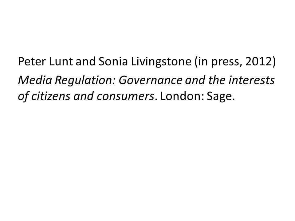 Peter Lunt and Sonia Livingstone (in press, 2012) Media Regulation: Governance and the interests of citizens and consumers.