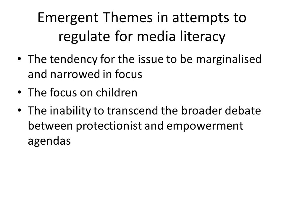 Emergent Themes in attempts to regulate for media literacy The tendency for the issue to be marginalised and narrowed in focus The focus on children The inability to transcend the broader debate between protectionist and empowerment agendas