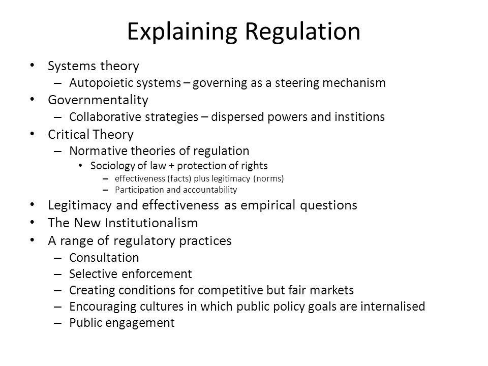 Explaining Regulation Systems theory – Autopoietic systems – governing as a steering mechanism Governmentality – Collaborative strategies – dispersed powers and institions Critical Theory – Normative theories of regulation Sociology of law + protection of rights – effectiveness (facts) plus legitimacy (norms) – Participation and accountability Legitimacy and effectiveness as empirical questions The New Institutionalism A range of regulatory practices – Consultation – Selective enforcement – Creating conditions for competitive but fair markets – Encouraging cultures in which public policy goals are internalised – Public engagement
