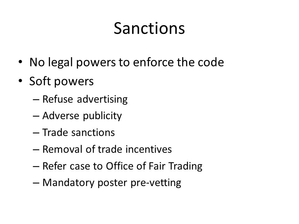 Sanctions No legal powers to enforce the code Soft powers – Refuse advertising – Adverse publicity – Trade sanctions – Removal of trade incentives – Refer case to Office of Fair Trading – Mandatory poster pre-vetting