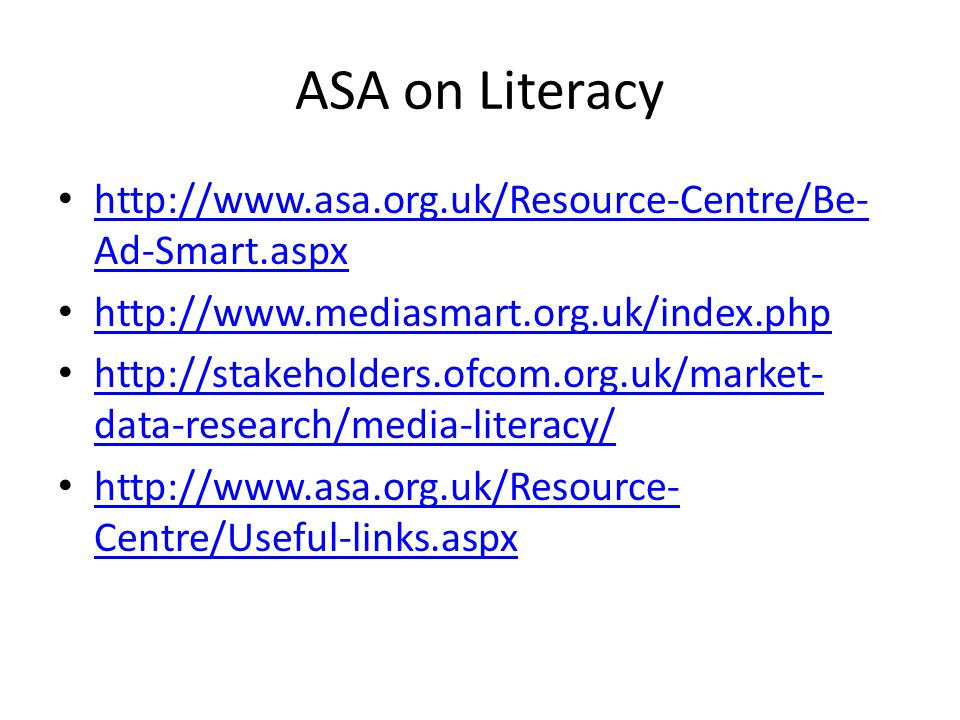 ASA on Literacy http://www.asa.org.uk/Resource-Centre/Be- Ad-Smart.aspx http://www.asa.org.uk/Resource-Centre/Be- Ad-Smart.aspx http://www.mediasmart.org.uk/index.php http://stakeholders.ofcom.org.uk/market- data-research/media-literacy/ http://stakeholders.ofcom.org.uk/market- data-research/media-literacy/ http://www.asa.org.uk/Resource- Centre/Useful-links.aspx http://www.asa.org.uk/Resource- Centre/Useful-links.aspx
