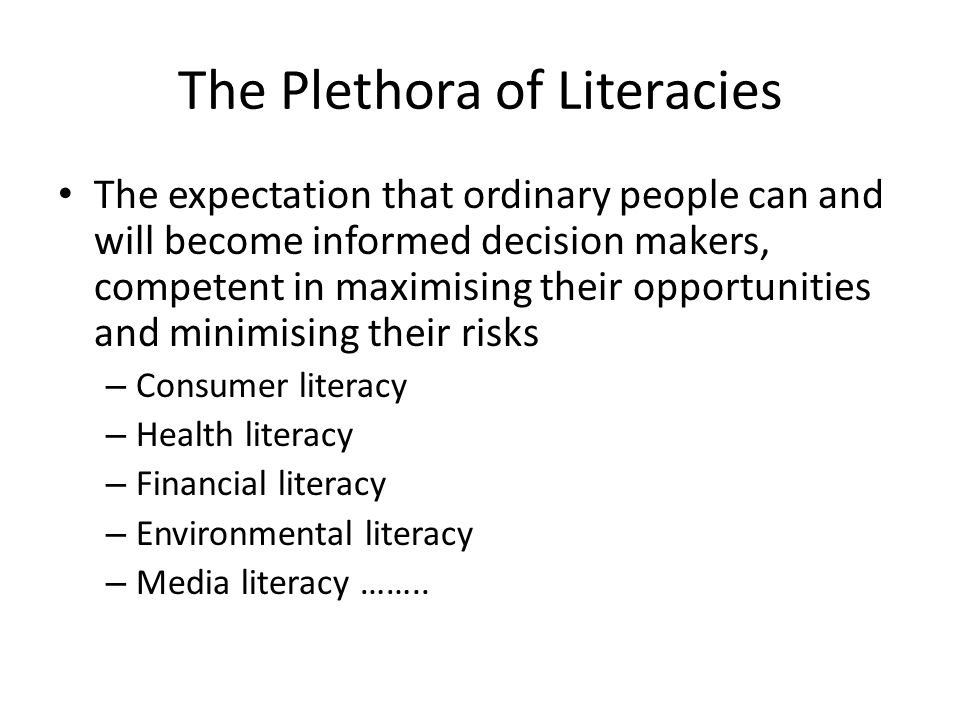 The Plethora of Literacies The expectation that ordinary people can and will become informed decision makers, competent in maximising their opportunities and minimising their risks – Consumer literacy – Health literacy – Financial literacy – Environmental literacy – Media literacy ……..