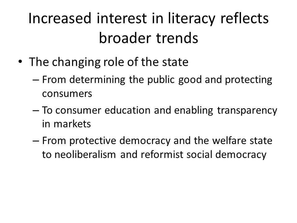 Increased interest in literacy reflects broader trends The changing role of the state – From determining the public good and protecting consumers – To consumer education and enabling transparency in markets – From protective democracy and the welfare state to neoliberalism and reformist social democracy
