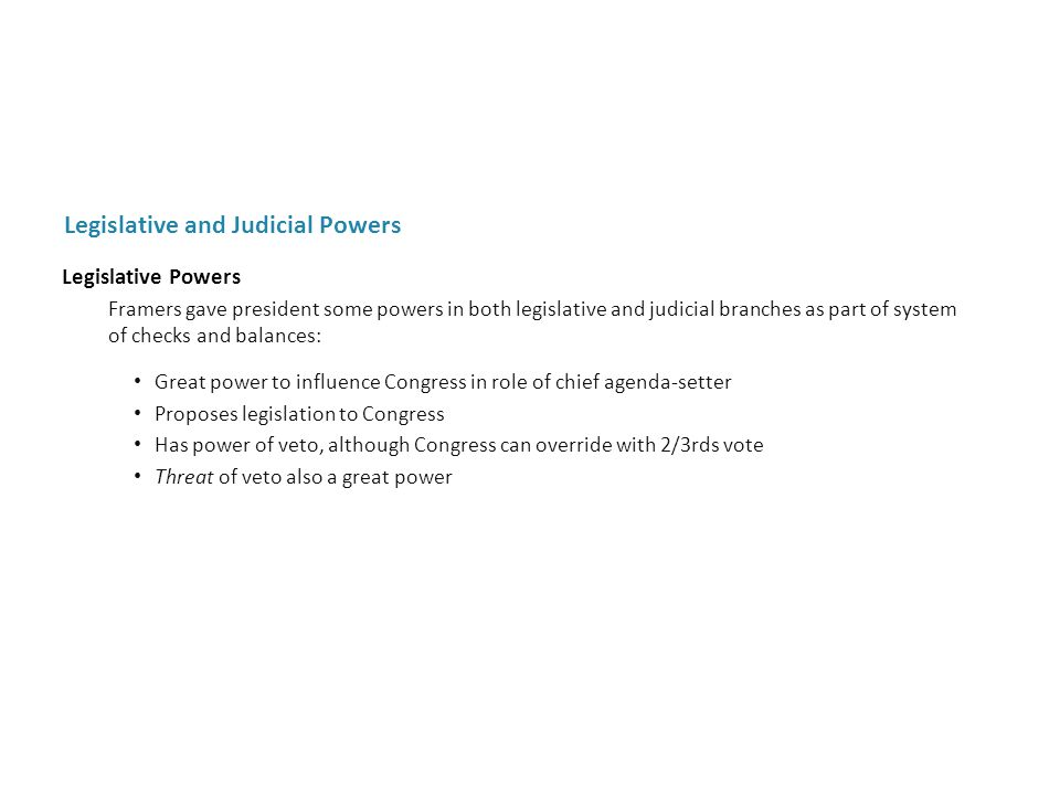 Legislative Powers Framers gave president some powers in both legislative and judicial branches as part of system of checks and balances: Great power