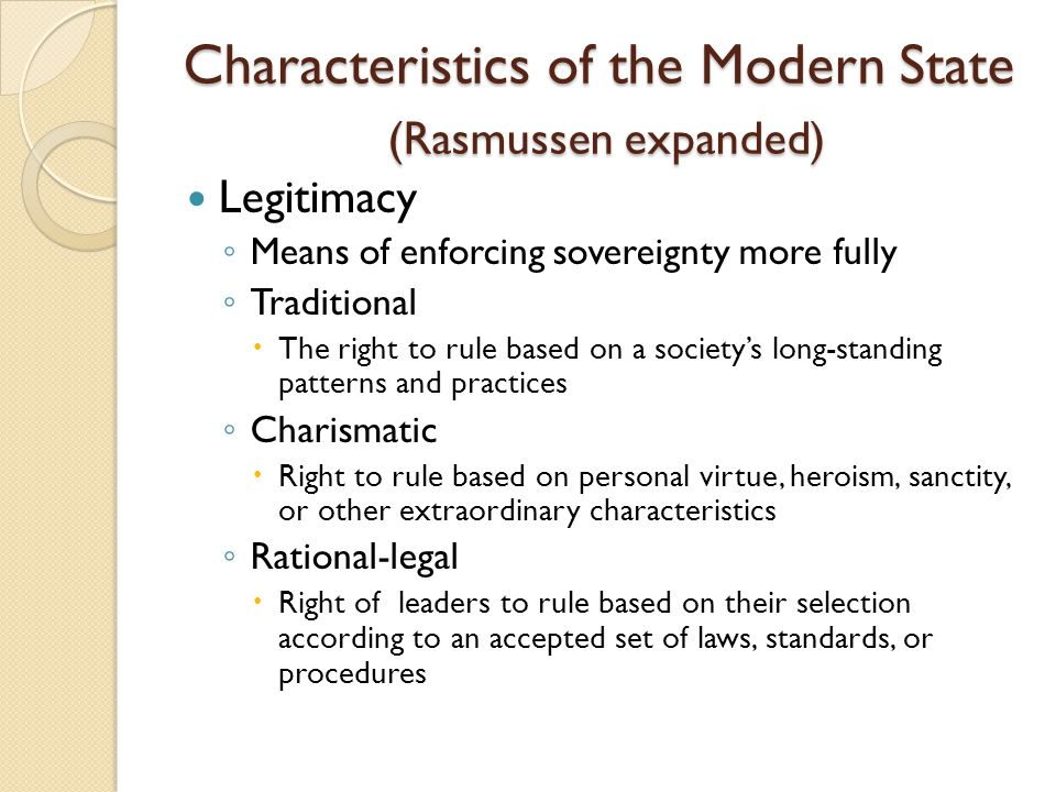 Characteristics of the Modern State (Rasmussen expanded) Legitimacy ◦ Means of enforcing sovereignty more fully ◦ Traditional  The right to rule base