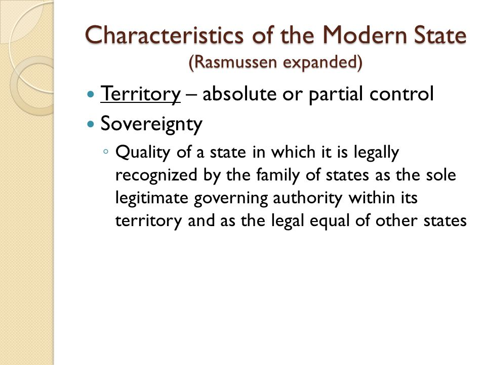 Characteristics of the Modern State (Rasmussen expanded) Territory – absolute or partial control Sovereignty ◦ Quality of a state in which it is legal
