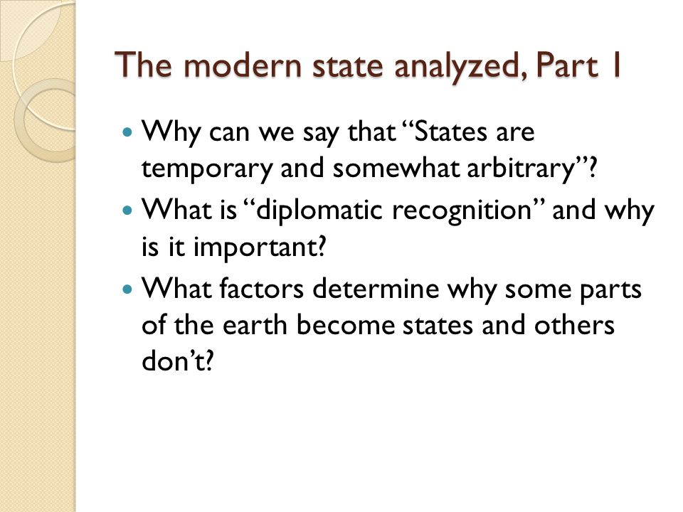 "The modern state analyzed, Part 1 Why can we say that ""States are temporary and somewhat arbitrary""? What is ""diplomatic recognition"" and why is it im"