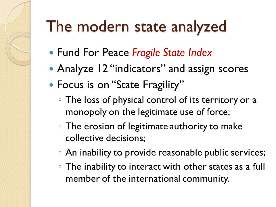 "The modern state analyzed Fund For Peace Fragile State Index Analyze 12 ""indicators"" and assign scores Focus is on ""State Fragility"" ◦ The loss of phy"