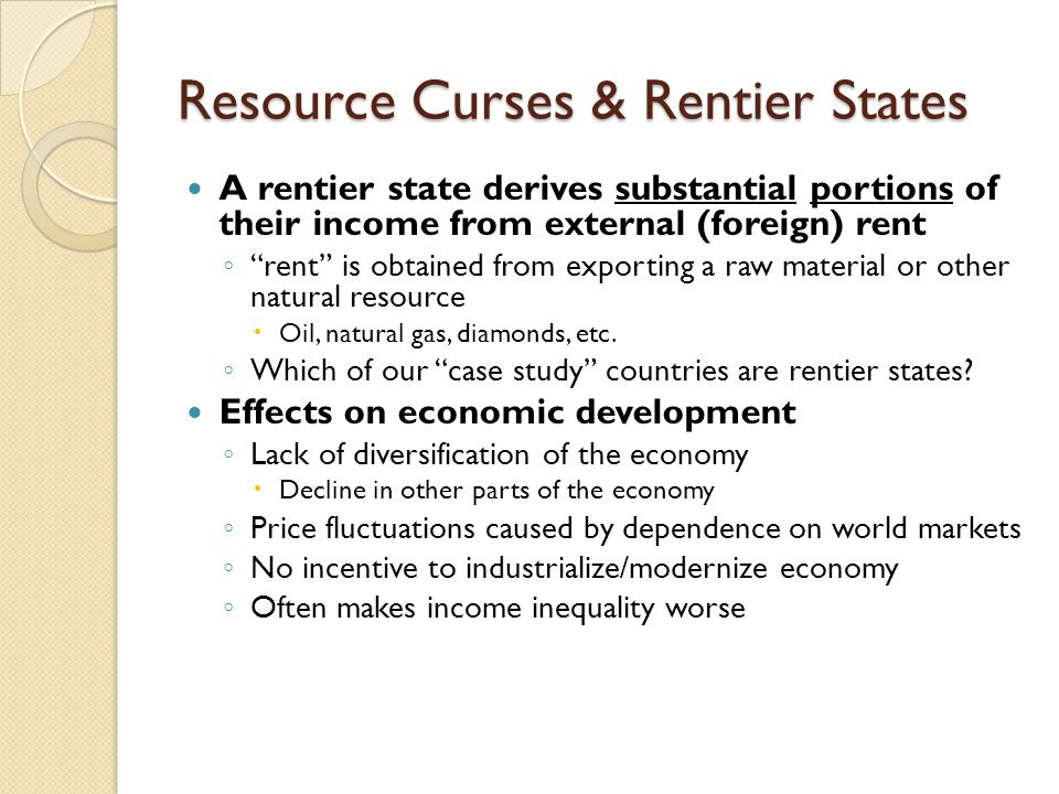 "Resource Curses & Rentier States A rentier state derives substantial portions of their income from external (foreign) rent ◦ ""rent"" is obtained from e"
