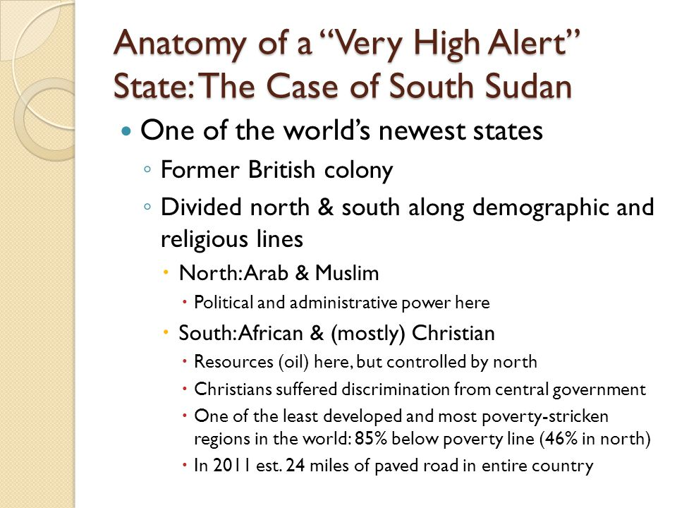"Anatomy of a ""Very High Alert"" State: The Case of South Sudan One of the world's newest states ◦ Former British colony ◦ Divided north & south along d"