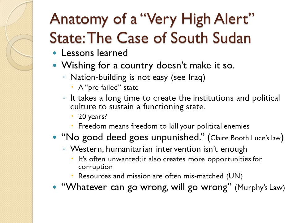"Anatomy of a ""Very High Alert"" State: The Case of South Sudan Lessons learned Wishing for a country doesn't make it so. ◦ Nation-building is not easy"