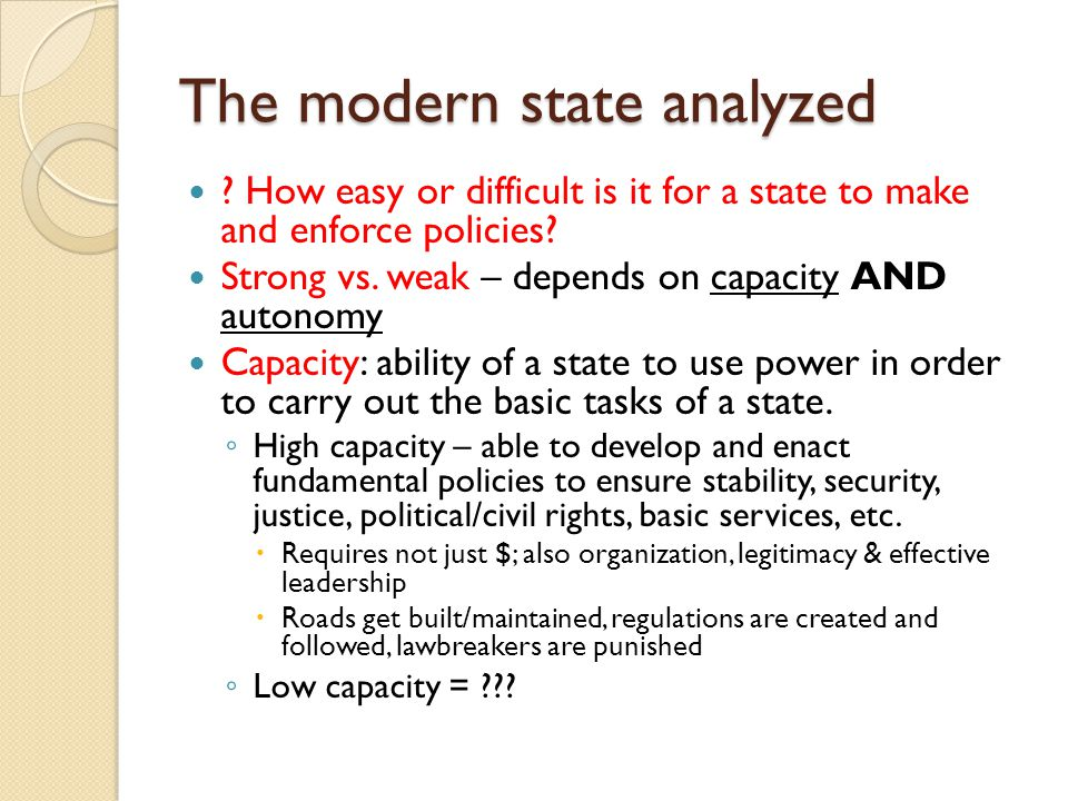The modern state analyzed ? How easy or difficult is it for a state to make and enforce policies? Strong vs. weak – depends on capacity AND autonomy C