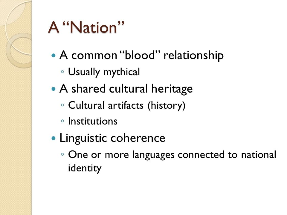 "A ""Nation"" A common ""blood"" relationship ◦ Usually mythical A shared cultural heritage ◦ Cultural artifacts (history) ◦ Institutions Linguistic cohere"