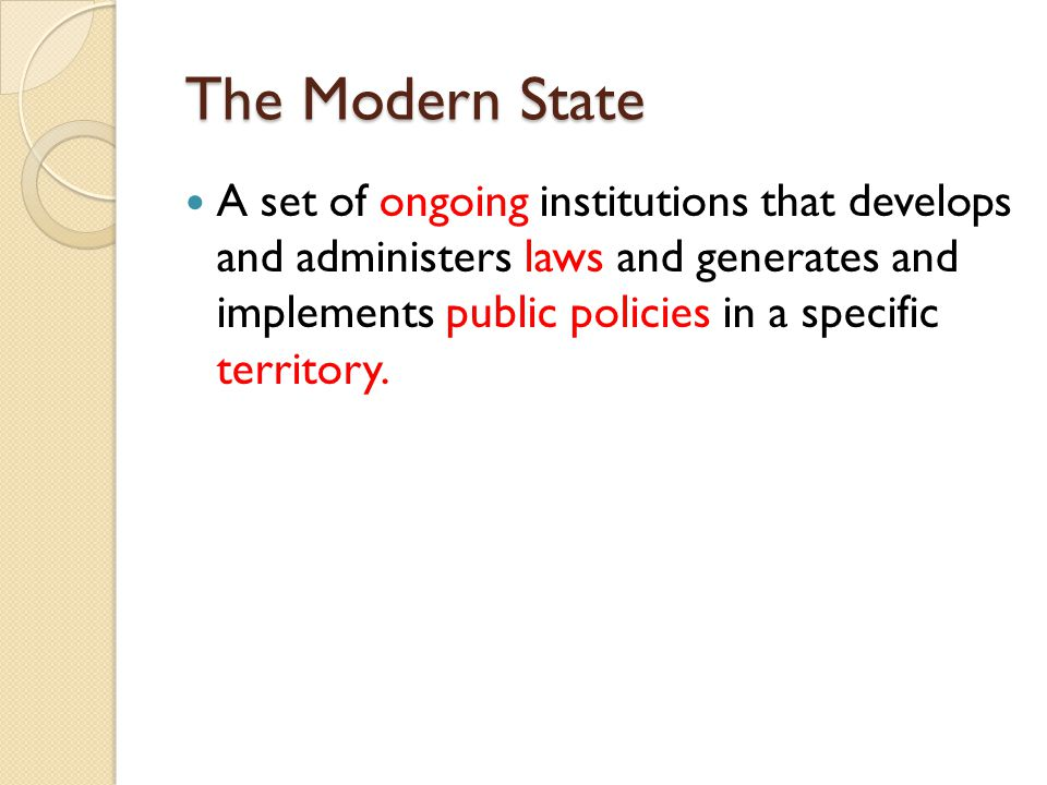 The Modern State The Modern State A set of ongoing institutions that develops and administers laws and generates and implements public policies in a s