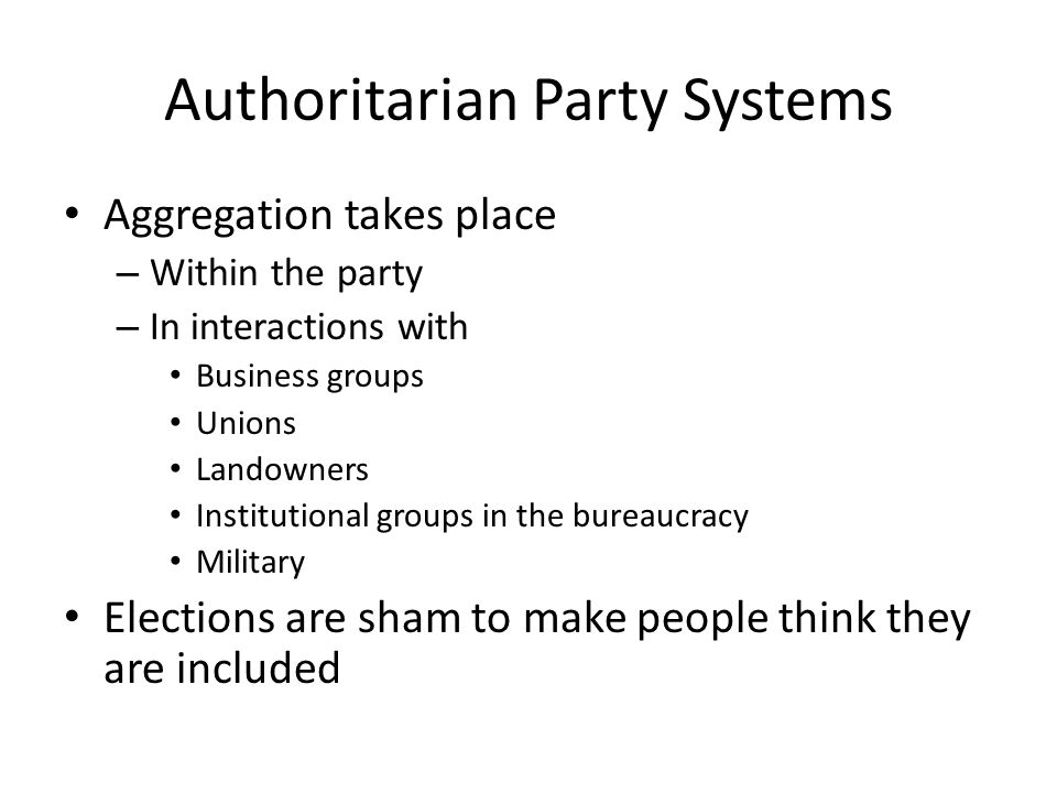 Authoritarian Party Systems Aggregation takes place – Within the party – In interactions with Business groups Unions Landowners Institutional groups i
