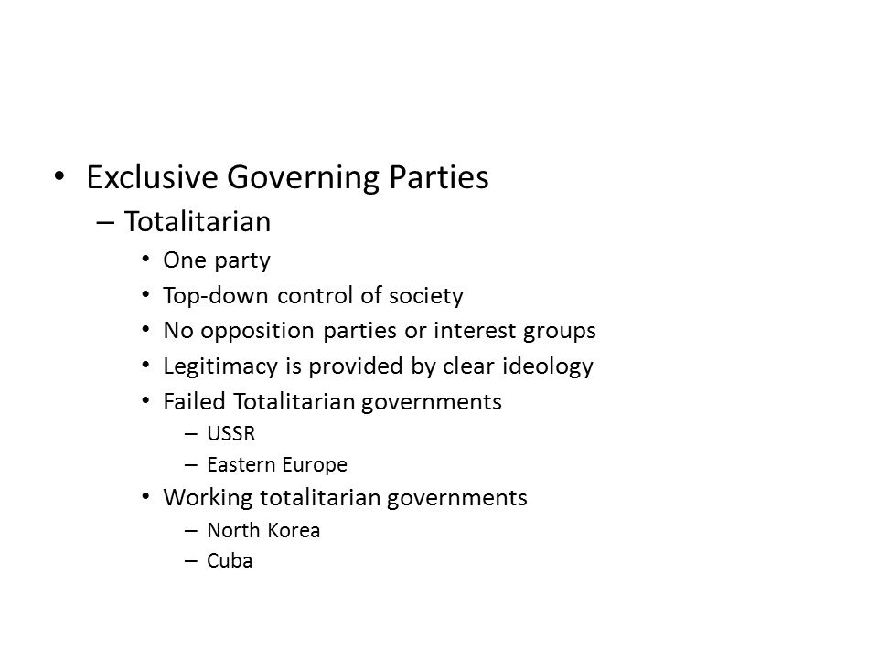 Exclusive Governing Parties – Totalitarian One party Top-down control of society No opposition parties or interest groups Legitimacy is provided by cl