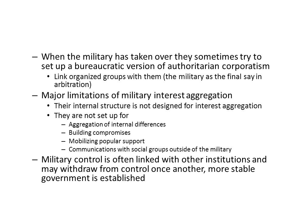 – When the military has taken over they sometimes try to set up a bureaucratic version of authoritarian corporatism Link organized groups with them (t
