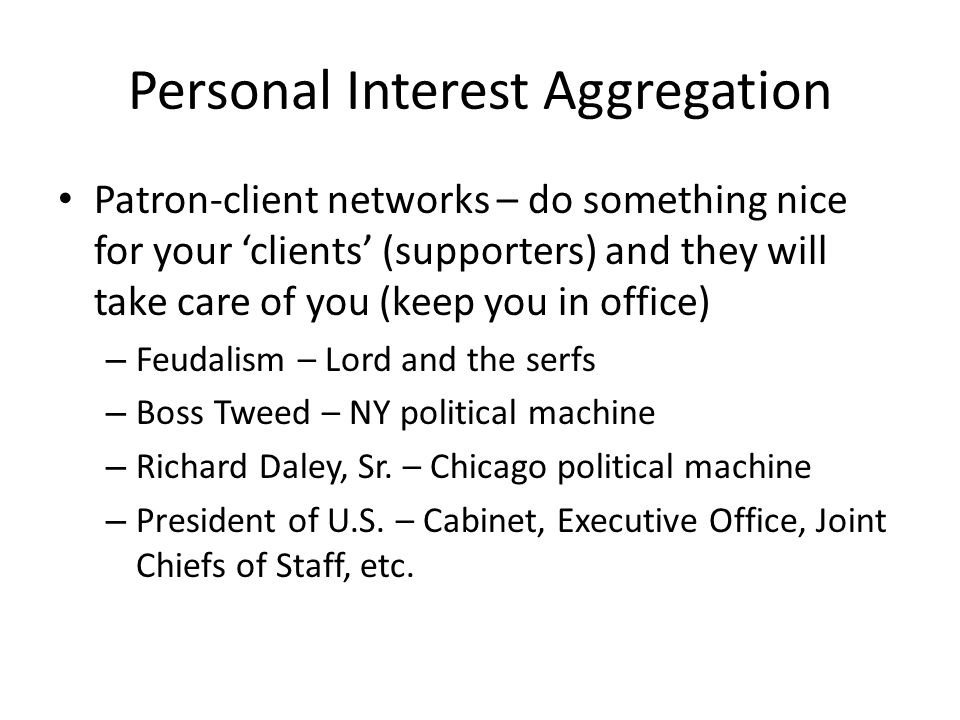Personal Interest Aggregation Patron-client networks – do something nice for your 'clients' (supporters) and they will take care of you (keep you in o