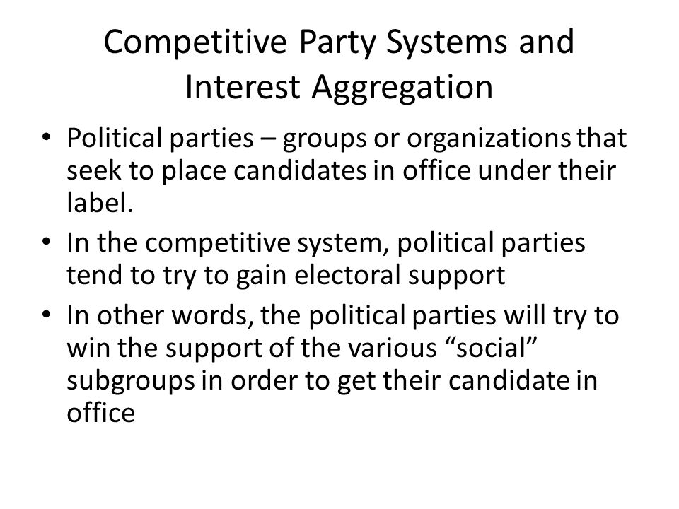 Competitive Party Systems and Interest Aggregation Political parties – groups or organizations that seek to place candidates in office under their lab