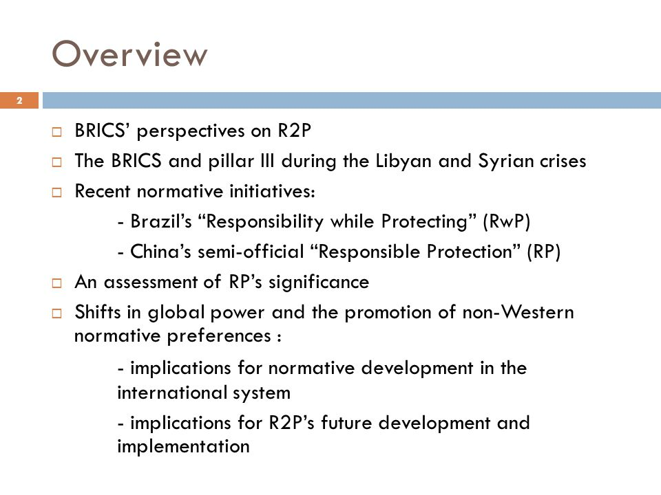 "Overview  BRICS' perspectives on R2P  The BRICS and pillar III during the Libyan and Syrian crises  Recent normative initiatives: - Brazil's ""Respo"