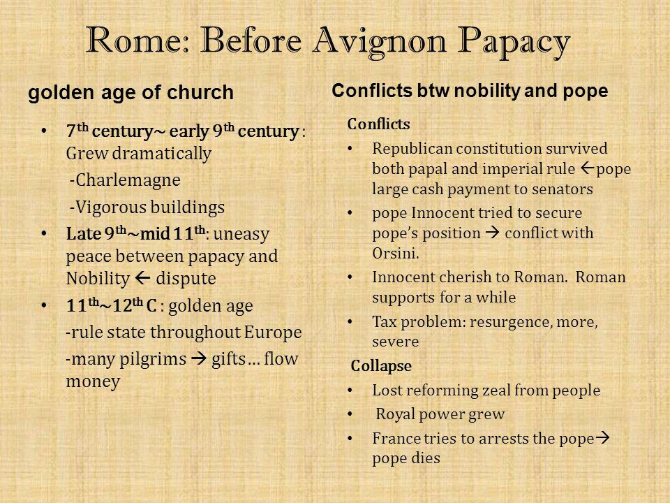 Rome: Before Avignon Papacy golden age of church 7 th century~ early 9 th century : Grew dramatically -Charlemagne -Vigorous buildings Late 9 th ~mid 11 th : uneasy peace between papacy and Nobility  dispute 11 th ~12 th C : golden age -rule state throughout Europe -many pilgrims  gifts… flow money Conflicts btw nobility and pope Conflicts Republican constitution survived both papal and imperial rule  pope large cash payment to senators pope Innocent tried to secure pope's position  conflict with Orsini.