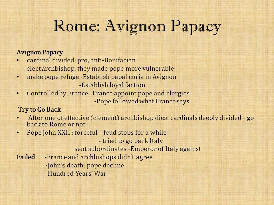 Rome: Avignon Papacy Avignon Papacy cardinal divided: pro, anti-Bonifacian -elect archbishop, they made pope more vulnerable make pope refuge -Establi