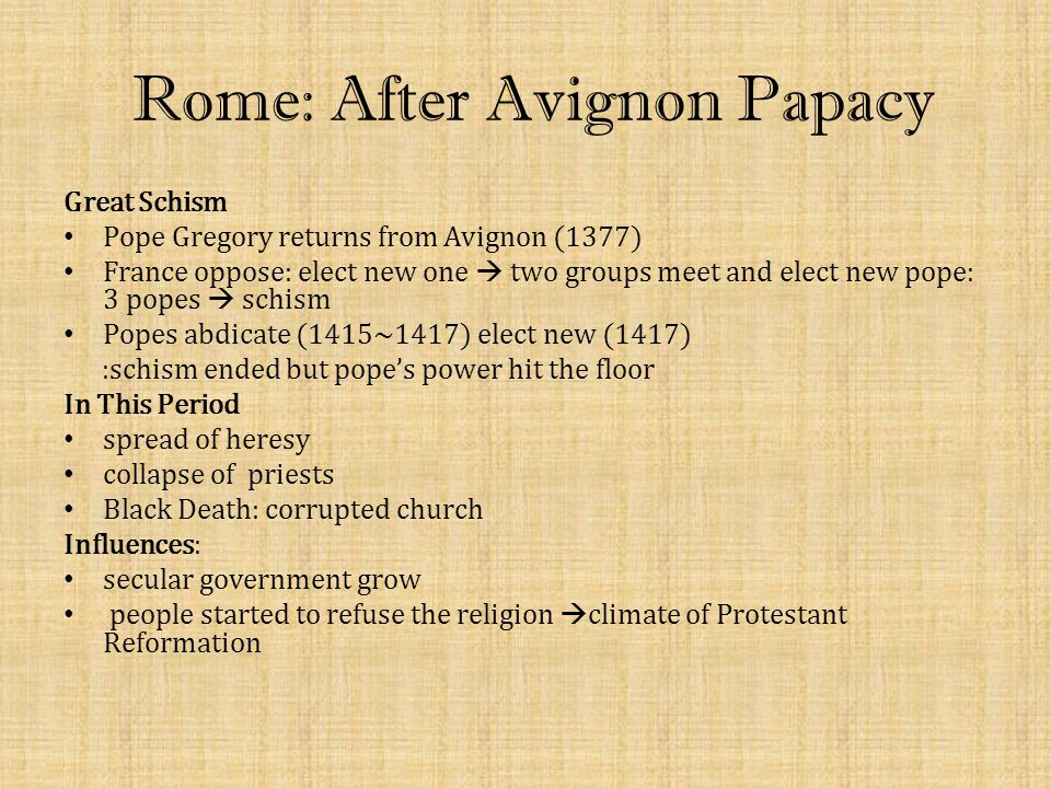 Rome: After Avignon Papacy Great Schism Pope Gregory returns from Avignon (1377) France oppose: elect new one  two groups meet and elect new pope: 3 popes  schism Popes abdicate (1415~1417) elect new (1417) :schism ended but pope's power hit the floor In This Period spread of heresy collapse of priests Black Death: corrupted church Influences: secular government grow people started to refuse the religion  climate of Protestant Reformation