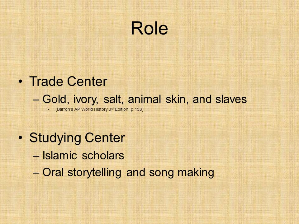 Role Trade Center –Gold, ivory, salt, animal skin, and slaves (Barron's AP World History 3 rd Edition, p.138) Studying Center –Islamic scholars –Oral storytelling and song making
