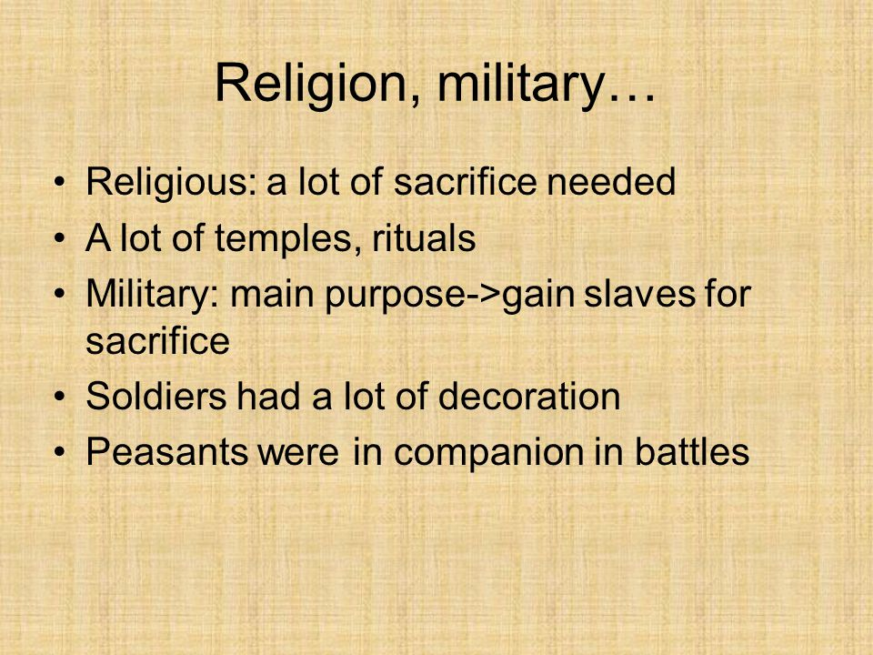 Religious: a lot of sacrifice needed A lot of temples, rituals Military: main purpose->gain slaves for sacrifice Soldiers had a lot of decoration Peasants were in companion in battles Religion, military…