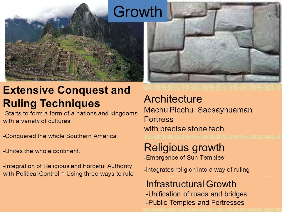 Growth Architecture Machu Picchu Sacsayhuaman Fortress with precise stone tech Extensive Conquest and Ruling Techniques -Starts to form a form of a nations and kingdoms with a variety of cultures -Conquered the whole Southern America -Unites the whole continent.