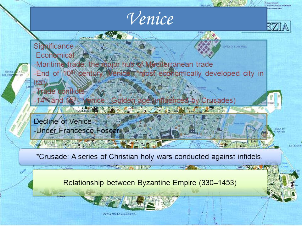 Venice Significance Economical -Maritime trade: the major hub of Mediterranean trade -End of 10 th century, Venice : most economically developed city in Italy.