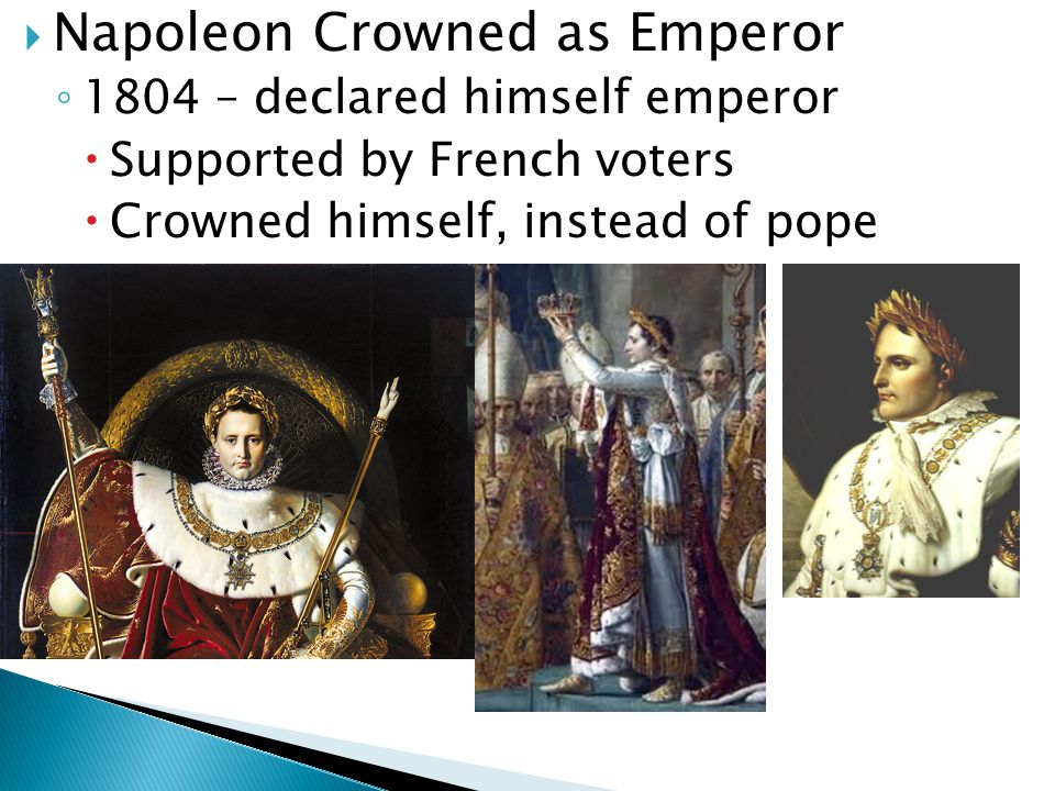  Napoleon Crowned as Emperor ◦ 1804 – declared himself emperor  Supported by French voters  Crowned himself, instead of pope