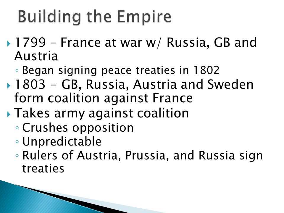  1799 – France at war w/ Russia, GB and Austria ◦ Began signing peace treaties in 1802  1803 - GB, Russia, Austria and Sweden form coalition against