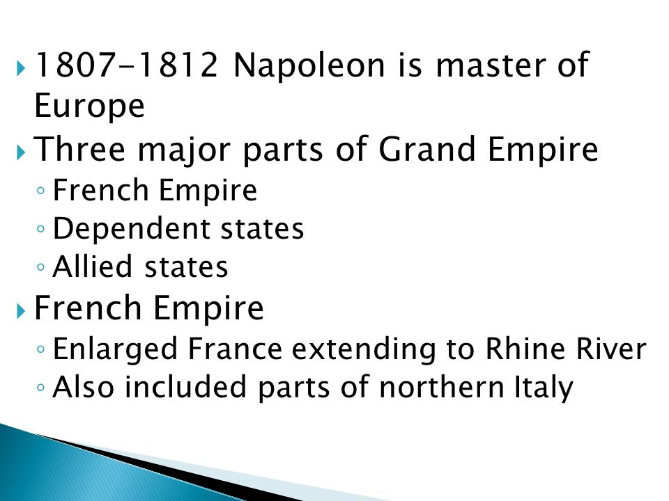  1807-1812 Napoleon is master of Europe  Three major parts of Grand Empire ◦ French Empire ◦ Dependent states ◦ Allied states  French Empire ◦ Enlarged France extending to Rhine River ◦ Also included parts of northern Italy
