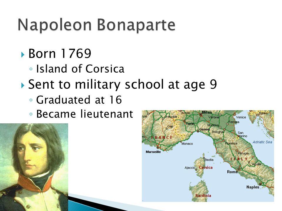  Born 1769 ◦ Island of Corsica  Sent to military school at age 9 ◦ Graduated at 16 ◦ Became lieutenant