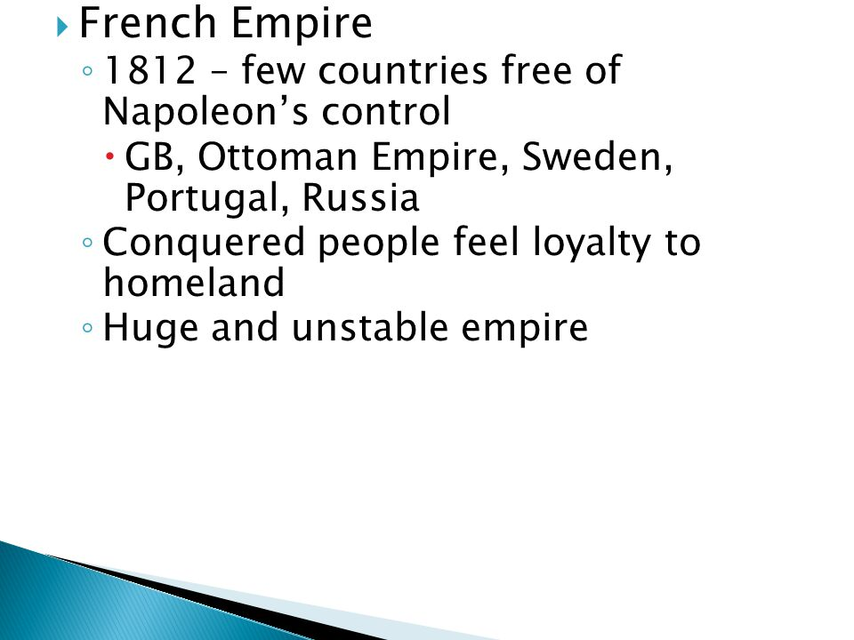  French Empire ◦ 1812 – few countries free of Napoleon's control  GB, Ottoman Empire, Sweden, Portugal, Russia ◦ Conquered people feel loyalty to homeland ◦ Huge and unstable empire