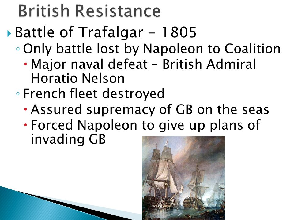  Battle of Trafalgar - 1805 ◦ Only battle lost by Napoleon to Coalition  Major naval defeat – British Admiral Horatio Nelson ◦ French fleet destroye